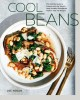 Cool beans : the ultimate guide to cooking with the world's most versatile plant-based protein, with 125 recipes Book Cover