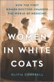 Women in white coats : how the first women doctors changed the world of medicine Book Cover
