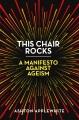 This chair rocks : a manifesto against ageism Book Cover