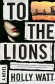To the lions : a novel Book Cover
