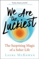 We are the luckiest : the surprising magic of a sober life Book Cover