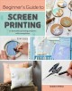 Beginner's guide to screen printing : 12 beautiful printing projects with templates Book Cover