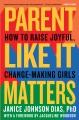 Parent like it matters : how to raise joyful, change-making girls Book Cover