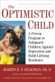 The optimistic child : a proven program to safeguard children against depression and build lifelong resilience / Martin E.P. Seligman, with Karen Reivich, Lisa Jaycox, and Jane Gillham. cover