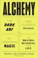 Alchemy : the dark art and curious science of creating magic in brands business, and life / Rory Sutherland. cover