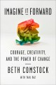 Imagine it forward : courage, creativity, and the power of change / Beth Comstock ; with Tahl Raz. cover