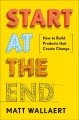 Start at the end : how to build products that change behavior / Matt Wallaert. cover