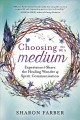 Choosing to be a medium : experience & share the healing wonder of spirit communication / Sharon Farber. cover