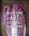 Mastering the art of vegetable gardening : rare varieties, unusual options, plant lore & guidance / Matt Mattus. cover