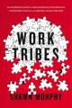 Work tribes : the surprising secret to breakthrough performance, astonishing results, and keeping teams together / Shawn Murphy. cover