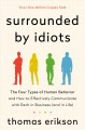 Surrounded by idiots : the four types of human behavior and how to effectively communicate with each in business (and in life) / Thomas Erikson ; translated by Martin Pender and Rod Bradbury. cover