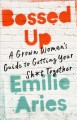 Bossed up : a grown woman's guide to getting your sh*t together / Emilie Aries. cover