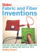 Fabric and fiber inventions : sew, knit, print, and electrify your own designs to wear, use, and play with / Kathy Ceceri. cover