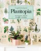 Plantopia : cultivate, create, soothe, nourish / Camille Soulayrol ; photography by Fre̹de̹ric Baron-Morin ; translated from the French by Kate Robinson. cover