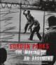 Gordon Parks, the making of an argument / Russell Lord ; with contributions by Susan M. Taylor, Peter W. Kunhardt, Jr., and Irvin Mayfield. cover