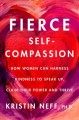 Cover for Fierce self-compassion: how women can harness kindness to speak up, claim t...