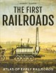 Cover for The First Railroads: Atlas of Early Railroads