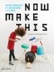 Cover for Now make this: 24 DIY projects by designers for kids
