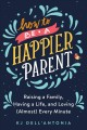 Cover for How to be a happier parent: raising a family, having a life, and loving (al...