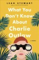 Cover for What you don't know about Charlie Outlaw: a novel