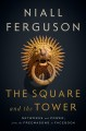 Cover for The square and the tower: networks and power, from the Freemasons to Facebo...
