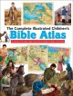 Cover for The Complete Children's Bible Atlas: Hundreds of Pictures, Maps, and Facts ...