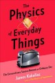 Cover for The physics of everyday things: the extraordinary science of an ordinary da...