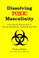 Cover for Dissolving Toxic Masculinity: 9 Lessons for Raising Boys to Become Empathet...