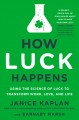 Cover for How luck happens: using the science of luck to transform work, love, and li...