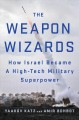 Cover for The weapon wizards: how Israel became a high-tech military superpower