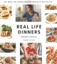 Cover for Real life dinners / Fun, Fresh, Fast Dinners from the Creator of the Chic S...