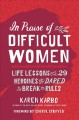 Cover for In Praise of Difficult Women: Life Lessons from 29 Heroines Who Dared to Br...