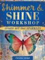 Cover for Shimmer & Shine Workshop: Create Art That Sparkles