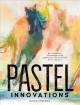 Cover for Pastel Innovations: 60+ Techniques and Exercises for Painting With Pastels