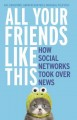Cover for All Your Friends Like This: How Social Networks Took over News