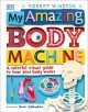 Cover for My Amazing Body Machine: A Colorful Visual Guide to How Your Body Works