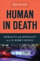 Cover for Human in death: morality and mortality in J.D. Robb's novels