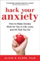 Cover for Hack your anxiety: using the surprising power of anxiety in love, life, and...