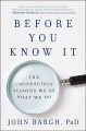 Cover for Before you know it: the unconscious reasons we do what we do