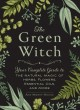 Cover for The green witch: your complete guide to the natural magic of herbs, flowers...