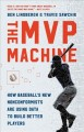 Cover for The MVP Machine: How Baseball's New Nonconformists Are Using Data to Build ...