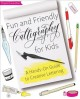Cover for Fun and Friendly Calligraphy for Kids: A Hands-on Guide to Creative Letteri...