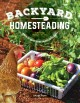Cover for Backyard homesteading: a back-to basics guide for self-sufficiency