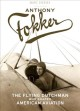 Cover for Anthony Fokker: the Flying Dutchman who shaped American aviation