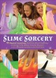 Cover for Slime sorcery: 97 magical concoctions made from almost anything--including ...