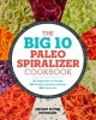 Cover for The big 10 Paleo spiralizer cookbook: 10 vegetables to noodle, 100 healthy ...