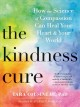 Cover for The kindness cure: how the science of compassion can heal your heart and yo...