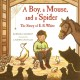 Cover for A boy, a mouse, and a spider: the story of E. B. White