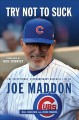 Cover for Try not to suck: the exceptional, extraordinary baseball life of Joe Maddon