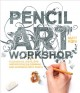 Cover for Pencil art workshop: techniques, ideas, and inspiration for drawing and des...
